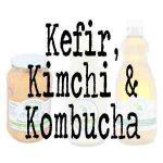 Kefir Kimchi & Kombucha